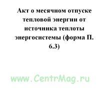 Акт о месячном отпуске тепловой энергии от источника теплоты энергосистемы (форма П 6.3)