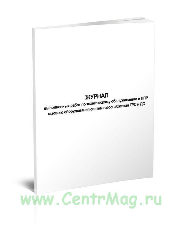 Журнал выполненных работ по техническому обслуживанию и ППР газового оборудования систем газоснабжения ГРС и ДО