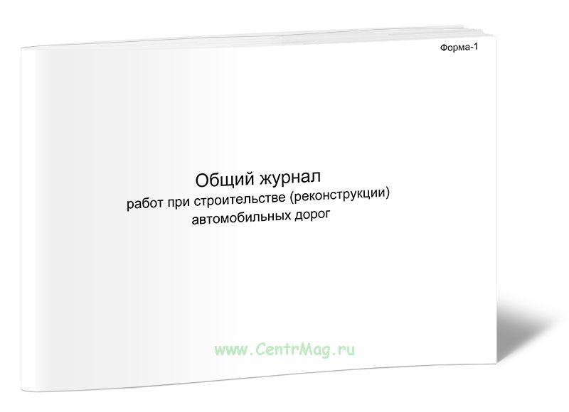 Общий журнал работ при строительстве (реконструкции) автомобильных дорог (Форма Ф-1)
